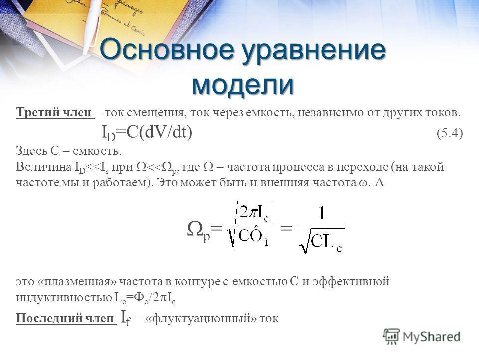 Основное уравнение модели Третий член – ток смещения, ток через емкость, независимо от других токов. I D =C(dV/dt) (5.4) Здесь С – емкость. Величина I D