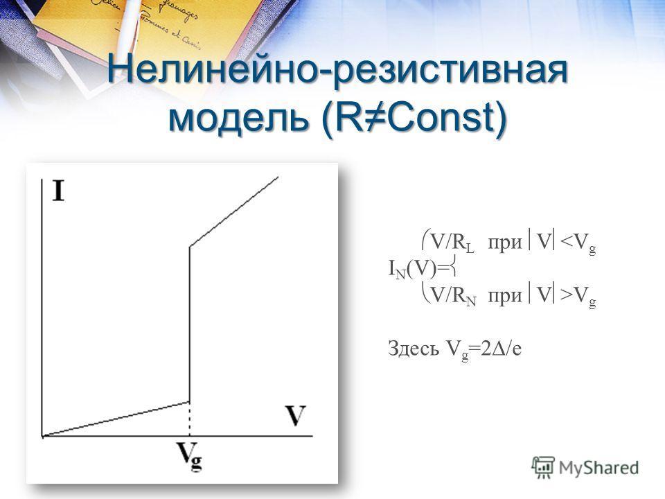 Нелинейно-резистивная модель (RConst) V/R L при V V g Здесь V g =2 /e