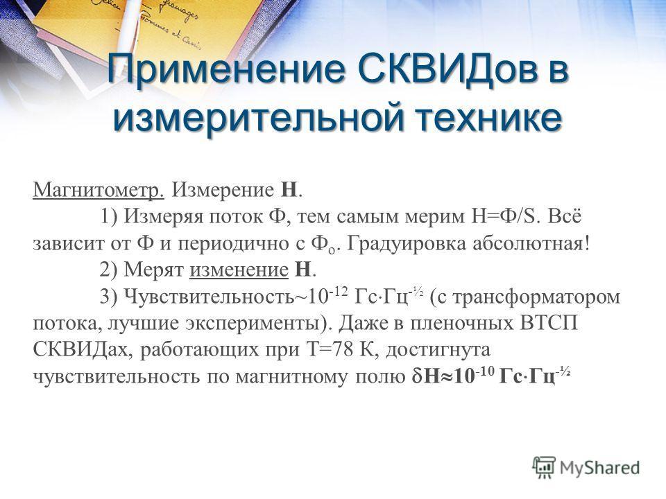 Применение СКВИДов в измерительной технике Магнитометр. Измерение Н. 1) Измеряя поток Ф, тем самым мерим Н=Ф/S. Всё зависит от Ф и периодично с Ф о. Градуировка абсолютная! 2) Мерят изменение Н. 3) Чувствительность~10 -12 Гс Гц -½ (с трансформатором