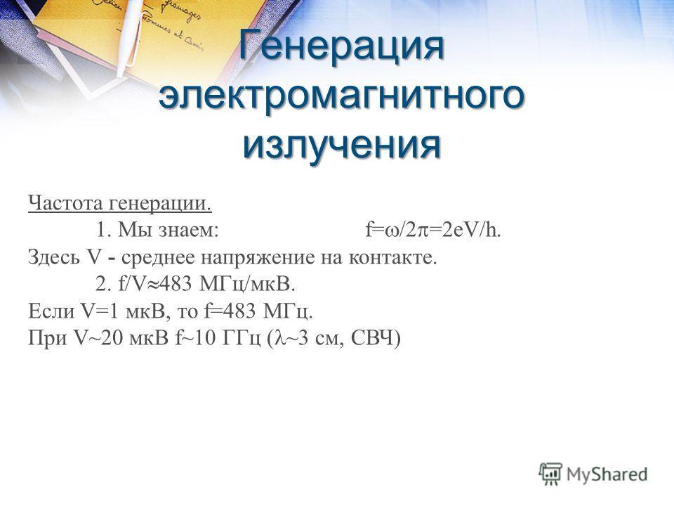 Генерация электромагнитного излучения Частота генерации. 1. Мы знаем:f= /2 =2eV/h. Здесь V - среднее напряжение на контакте. 2. f/V 483 МГц/мкВ. Если V=1 мкВ, то f=483 МГц. При V~20 мкВ f~10 ГГц ( ~3 см, СВЧ)