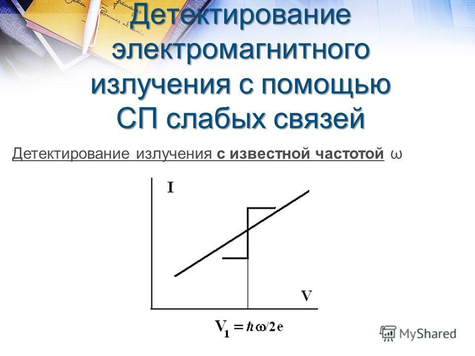 Детектирование электромагнитного излучения с помощью СП слабых связей Детектирование излучения с известной частотой ω