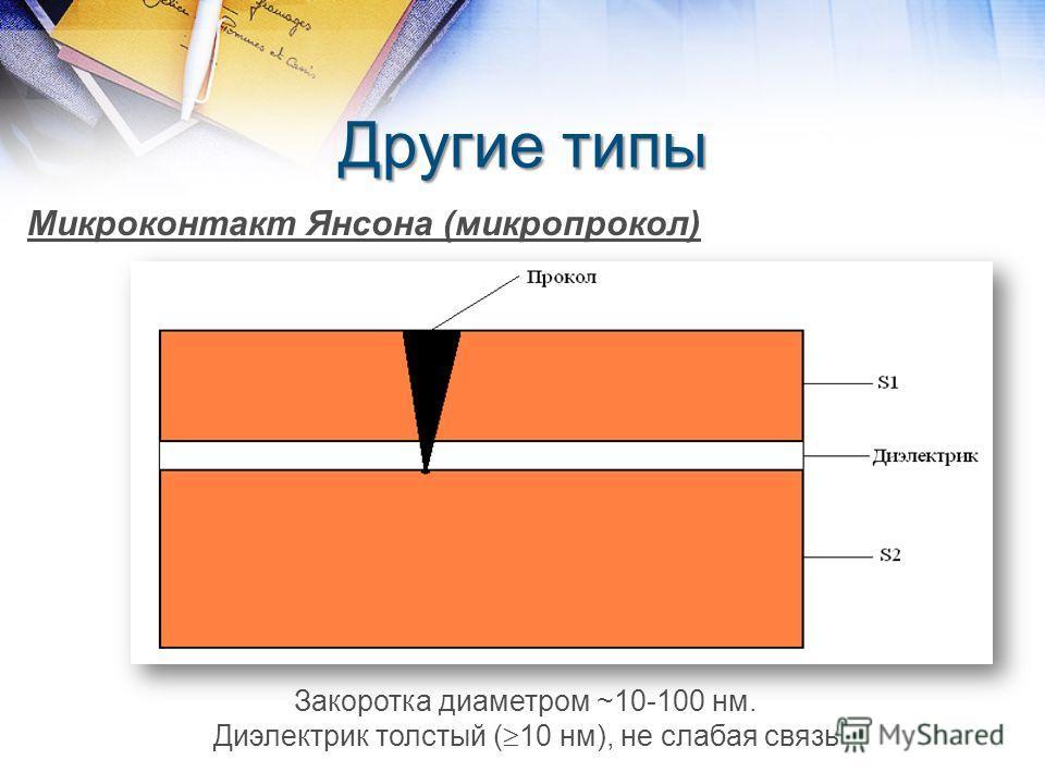 Другие типы Микроконтакт Янсона (микропрокол) Закоротка диаметром ~10-100 нм. Диэлектрик толстый ( 10 нм), не слабая связь