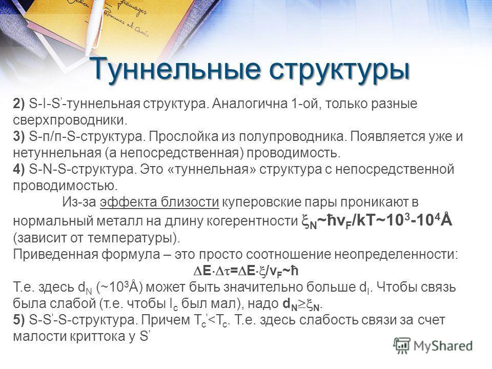 Туннельные структуры 2) S-I-S ' -туннельная структура. Аналогична 1-ой, только разные сверхпроводники. 3) S-п/п-S-структура. Прослойка из полупроводника. Появляется уже и нетуннельная (а непосредственная) проводимость. 4) S-N-S-структура. Это «туннел