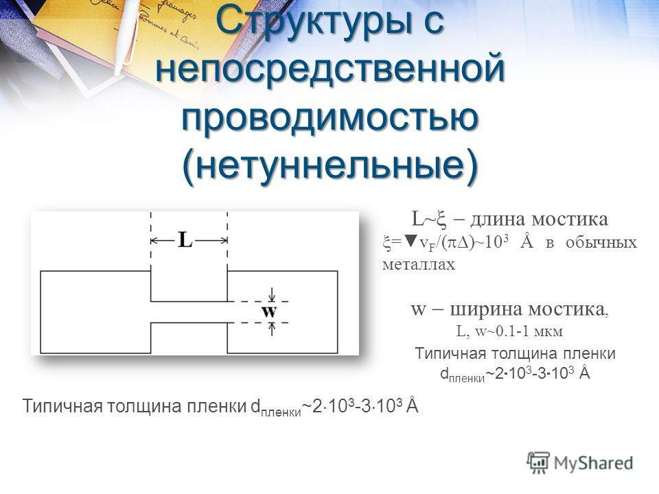Структуры с непосредственной проводимостью (нетуннельные) L~ длина мостика =v F /( )~10 3 Å в обычных металлах w ширина мостика, L, w~0.1-1 мкм Типичная толщина пленки d пленки ~2 10 3 -3 10 3 Å