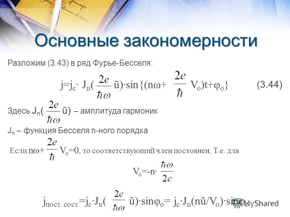 Основные закономерности Разложим (3.43) в ряд Фурье-Бесселя: j=j c · J n ( ũ)·sin{(nω+ V o )t+φ o } Здесь J n ( ũ) – амплитуда гармоник J n – функция Бесселя n-ного порядка Если nω+ V o =0, то соответствующий член постоянен. Т.е. для V o =-n· (3.44)
