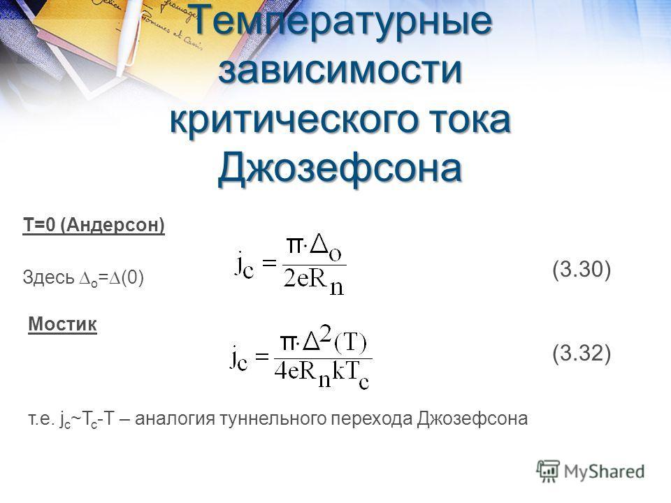 Температурные зависимости критического тока Джозефсона T=0 (Андерсон) (3.30) Здесь о = (0) Мостик (3.32) т.е. j c ~T c -T – аналогия туннельного перехода Джозефсона
