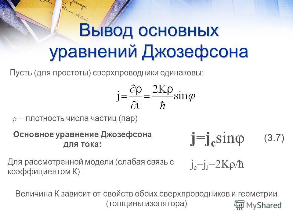 Вывод основных уравнений Джозефсона Пусть (для простоты) сверхпроводники одинаковы: – плотность числа частиц (пар) j=j c sin (3.7) Основное уравнение Джозефсона для тока: j c =j J =2K /ħ Для рассмотренной модели (слабая связь с коэффициентом К) : Вел