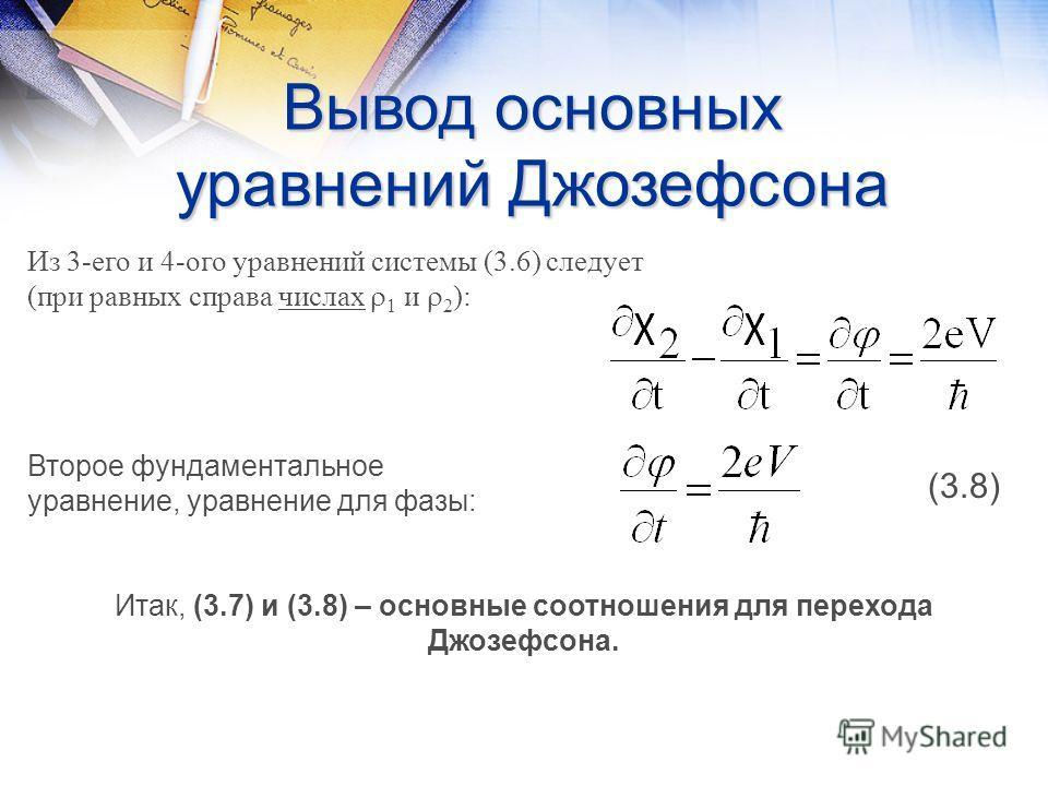 Вывод основных уравнений Джозефсона Из 3-его и 4-ого уравнений системы (3.6) следует (при равных справа числах 1 и 2 ): Второе фундаментальное уравнение, уравнение для фазы: Итак, (3.7) и (3.8) – основные соотношения для перехода Джозефсона. (3.8)