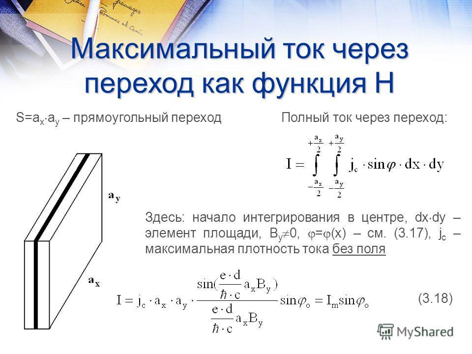 Максимальный ток через переход как функция Н S=a x a y – прямоугольный переход Полный ток через переход: Здесь: начало интегрирования в центре, dx dy – элемент площади, B y 0, = (x) – см. (3.17), j c – максимальная плотность тока без поля (3.18)