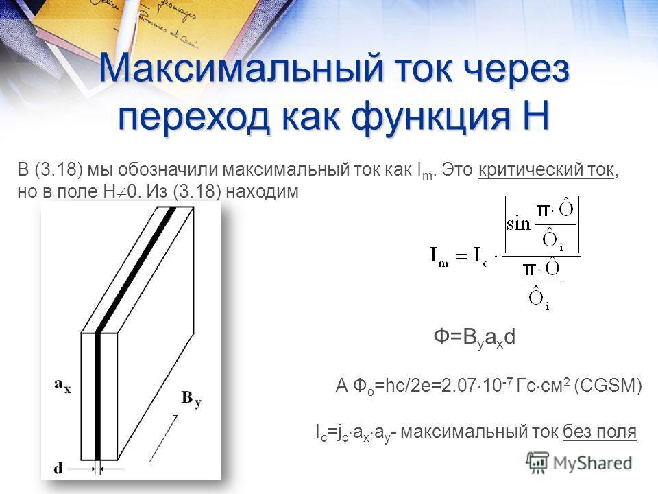 Максимальный ток через переход как функция Н В (3.18) мы обозначили максимальный ток как I m. Это критический ток, но в поле Н 0. Из (3.18) находим Ф=B y a x d А Ф о =hc/2e=2.07 10 -7 Гс см 2 (CGSM) I c =j c a x a y - максимальный ток без поля
