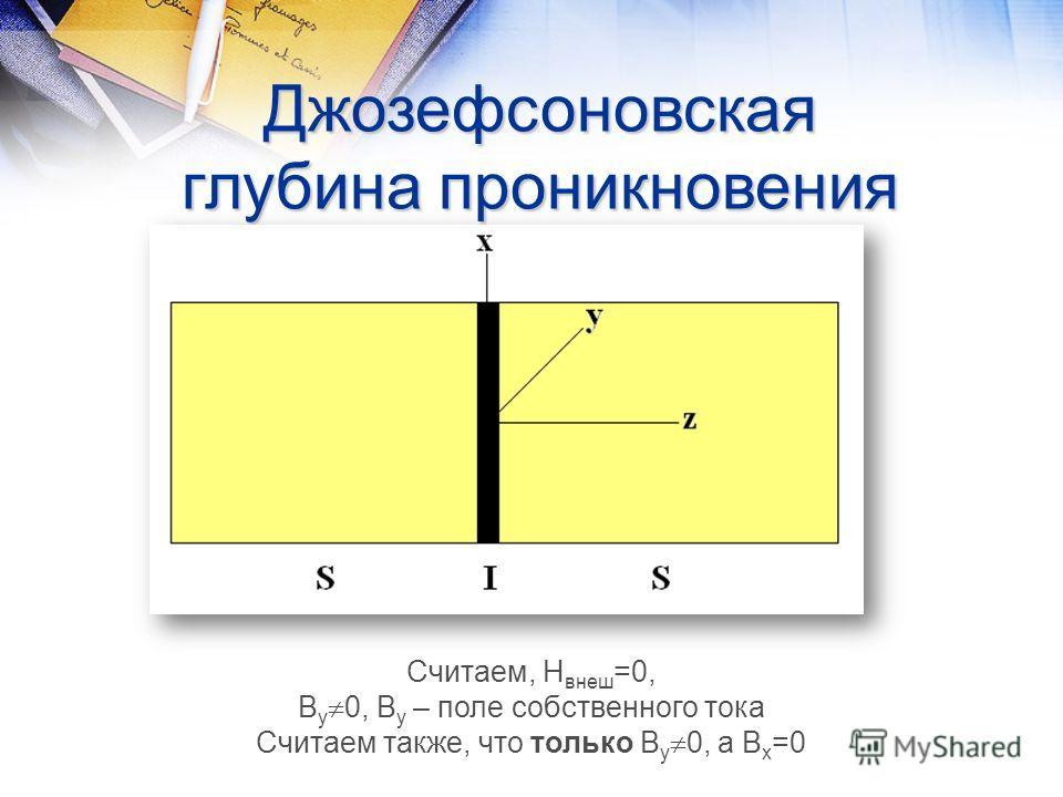 Джозефсоновская глубина проникновения Считаем, Н внеш =0, В у 0, В у – поле собственного тока Считаем также, что только В у 0, а В х =0