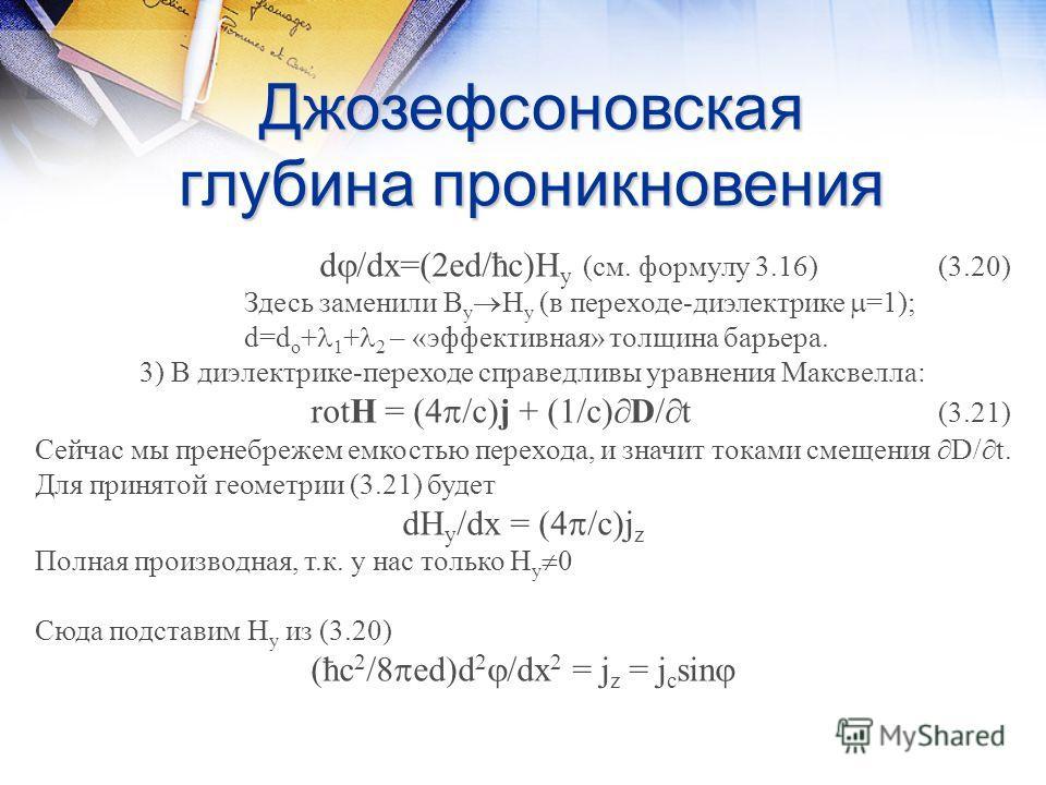 Джозефсоновская глубина проникновения d /dx=(2ed/ħc)H y (см. формулу 3.16)(3.20) Здесь заменили В у Н у (в переходе-диэлектрике =1); d=d o + 1 + 2 – «эффективная» толщина барьера. 3) В диэлектрике-переходе справедливы уравнения Максвелла: rotH = (4 /