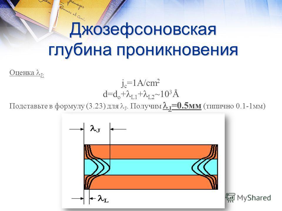 Джозефсоновская глубина проникновения Оценка J: j c =1A/cm 2 d=d o + L1 + L2 ~10 3 Å Подставьте в формулу (3.23) для J. Получим J =0.5мм (типично 0.1-1мм)