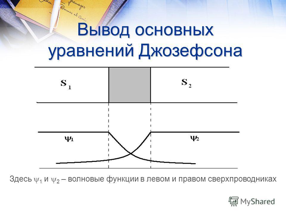 Вывод основных уравнений Джозефсона Здесь 1 и 2 – волновые функции в левом и правом сверхпроводниках
