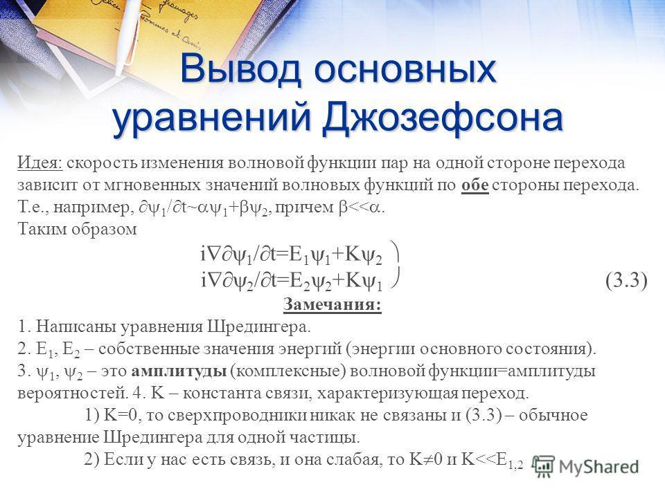 Вывод основных уравнений Джозефсона Идея: скорость изменения волновой функции пар на одной стороне перехода зависит от мгновенных значений волновых функций по обе стороны перехода. Т.е., например, 1 / t~ 1 + 2, причем