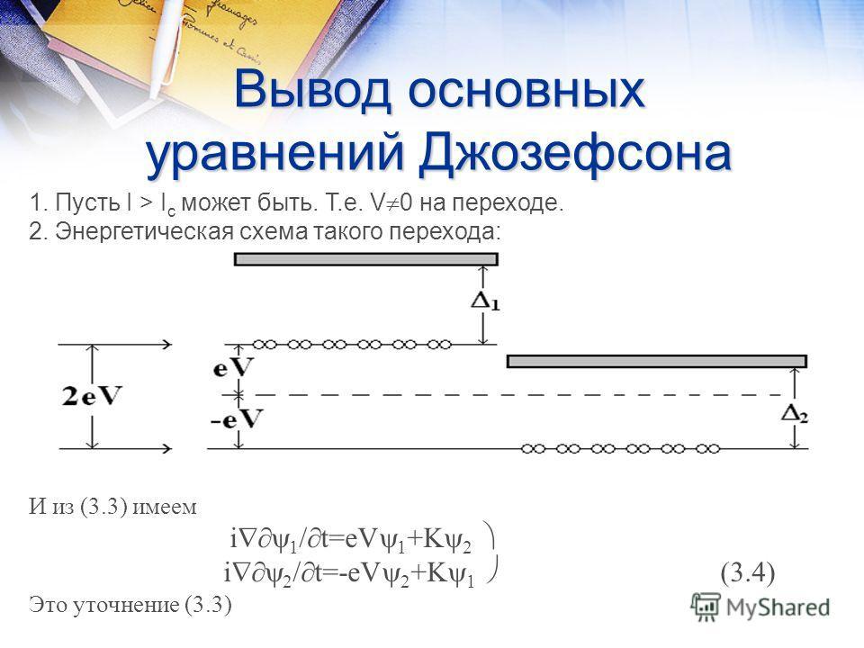 Вывод основных уравнений Джозефсона 1. Пусть I > I c может быть. Т.е. V 0 на переходе. 2. Энергетическая схема такого перехода: И из (3.3) имеем i 1 / t=eV 1 +K 2 i 2 / t=-eV 2 +K 1 (3.4) Это уточнение (3.3)