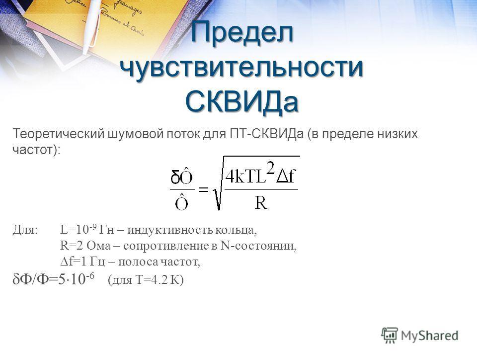 Предел чувствительности СКВИДа Теоретический шумовой поток для ПТ-СКВИДа (в пределе низких частот): Для:L=10 -9 Гн – индуктивность кольца, R=2 Ома – сопротивление в N-состоянии, f=1 Гц – полоса частот, Ф/Ф=5 10 -6 (для Т=4.2 К)