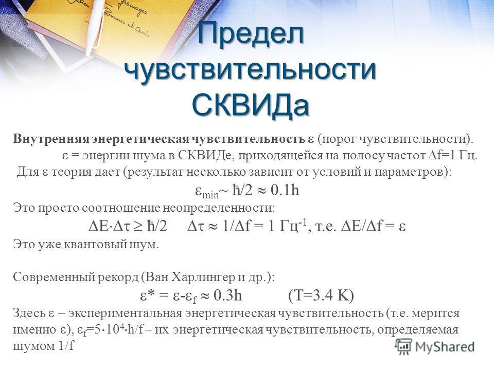 Предел чувствительности СКВИДа Внутренняя энергетическая чувствительность (порог чувствительности). = энергии шума в СКВИДе, приходящейся на полосу частот f=1 Гц. Для теория дает (результат несколько зависит от условий и параметров): min ~ ћ/2 0.1h Э
