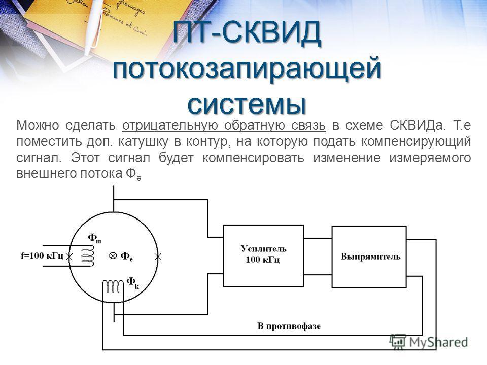 ПТ-СКВИД потокозапирающей системы Можно сделать отрицательную обратную связь в схеме СКВИДа. Т.е поместить доп. катушку в контур, на которую подать компенсирующий сигнал. Этот сигнал будет компенсировать изменение измеряемого внешнего потока Ф е