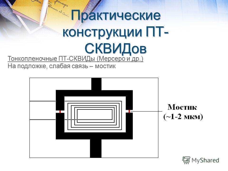 Практические конструкции ПТ- СКВИДов Тонкопленочные ПТ-СКВИДы (Мерсеро и др.) На подложке, слабая связь – мостик
