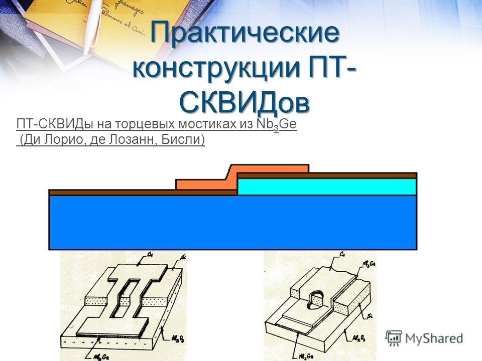 Практические конструкции ПТ- СКВИДов ПТ-СКВИДы на торцевых мостиках из Nb 3 Ge (Ди Лорио, де Лозанн, Бисли)