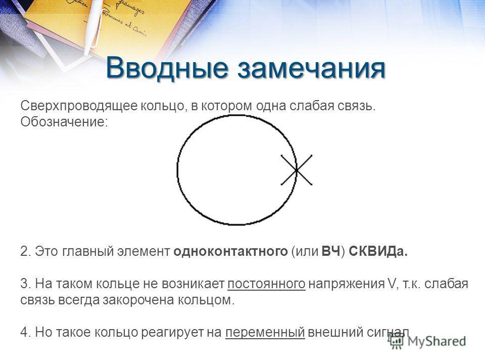 Вводные замечания Сверхпроводящее кольцо, в котором одна слабая связь. Обозначение: 2. Это главный элемент одноконтактного (или ВЧ) СКВИДа. 3. На таком кольце не возникает постоянного напряжения V, т.к. слабая связь всегда закорочена кольцом. 4. Но т