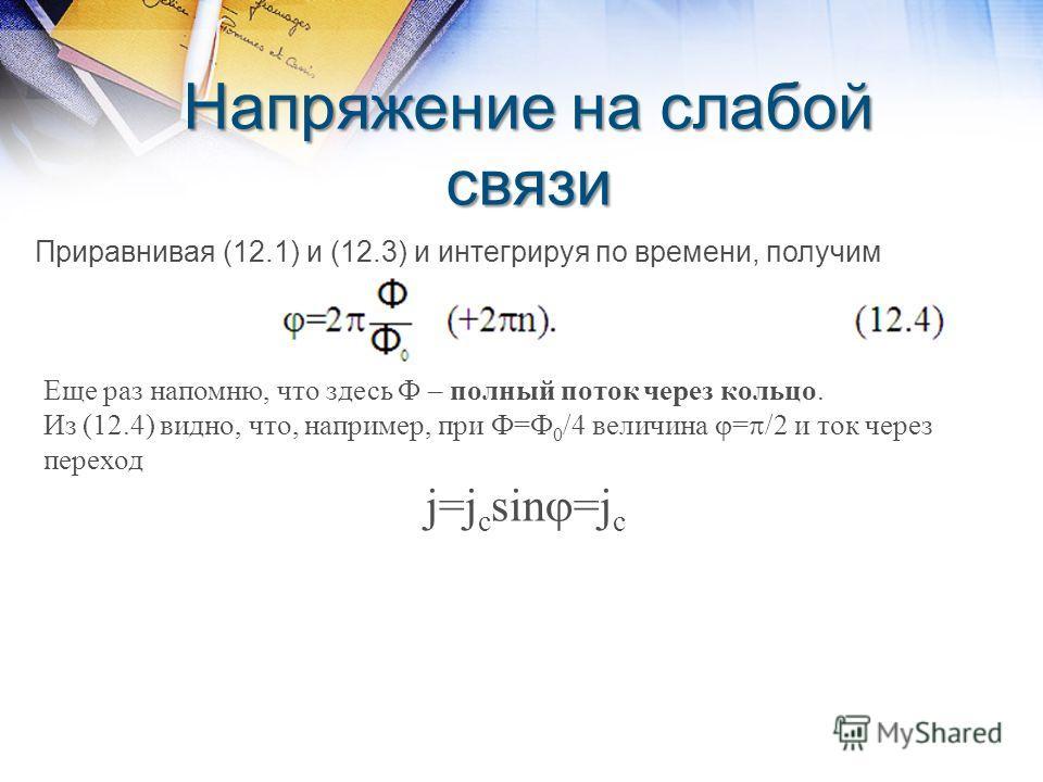Напряжение на слабой связи Приравнивая (12.1) и (12.3) и интегрируя по времени, получим Еще раз напомню, что здесь Ф – полный поток через кольцо. Из (12.4) видно, что, например, при Ф=Ф 0 /4 величина = /2 и ток через переход j=j c sin =j c