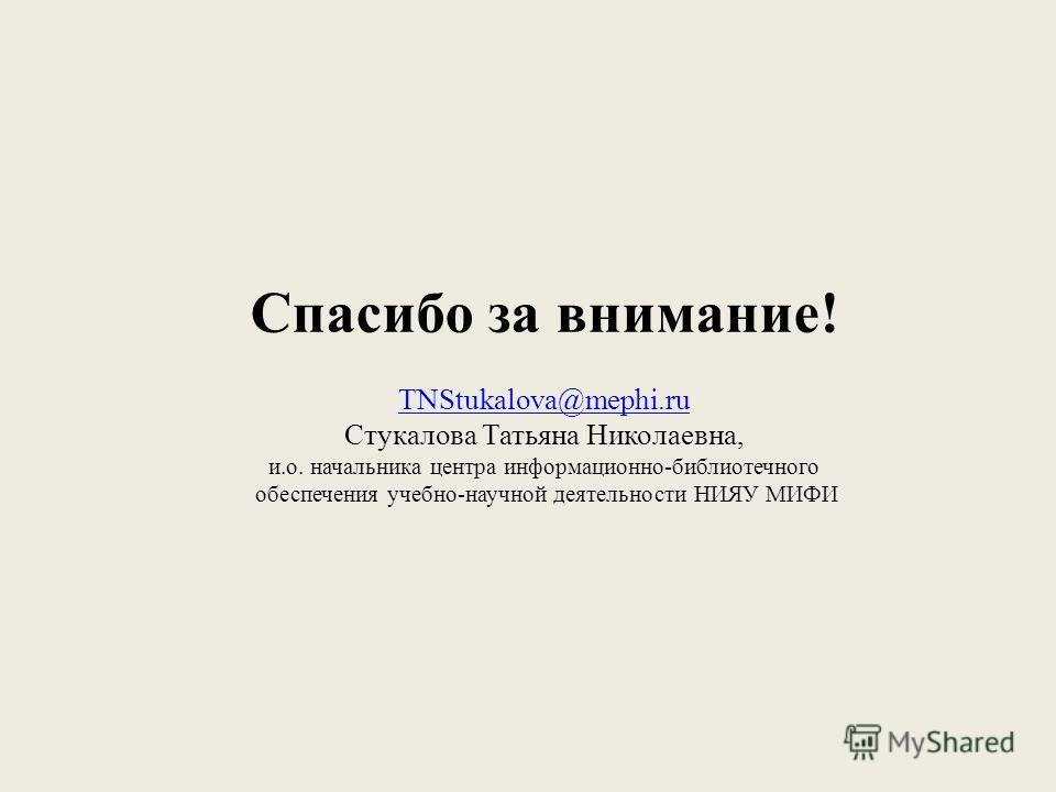 Спасибо за внимание! TNStukalova@mephi.ru Стукалова Татьяна Николаевна, и.о. начальника центра информационно-библиотечного обеспечения учебно-научной деятельности НИЯУ МИФИ TNStukalova@mephi.ru
