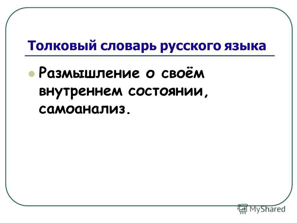 Толковый словарь русского языка Размышление о своём внутреннем состоянии, самоанализ.