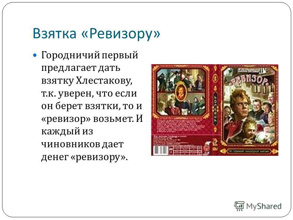 Взятка « Ревизору » Городничий первый предлагает дать взятку Хлестакову, т. к. уверен, что если он берет взятки, то и « ревизор » возьмет. И каждый из чиновников дает денег « ревизору ».