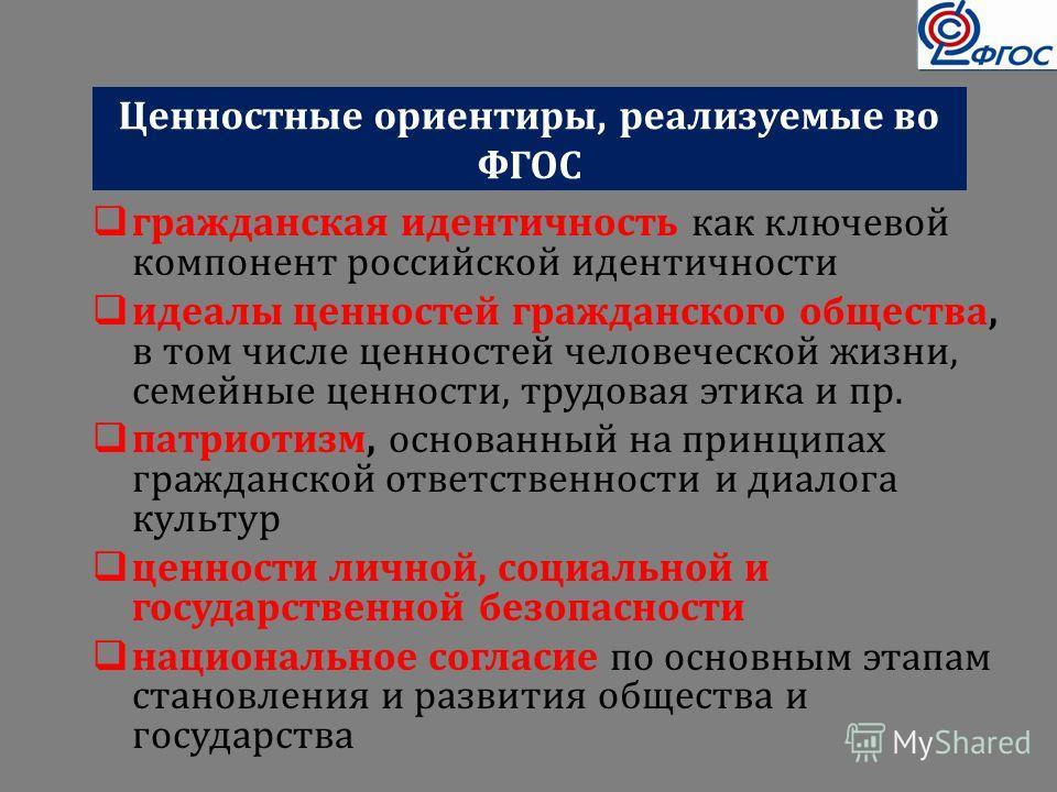 Ценностные ориентиры, реализуемые во ФГОС гражданская идентичность как ключевой компонент российской идентичности идеалы ценностей гражданского общества, в том числе ценностей человеческой жизни, семейные ценности, трудовая этика и пр. патриотизм, ос