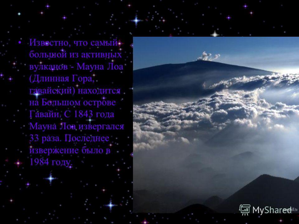 Известно, что самый большой из активных вулканов - Мауна Лоа (Длинная Гора, гавайский) находится на Большом острове Гавайи. С 1843 года Мауна Лоа извергался 33 раза. Последнее извержение было в 1984 году.