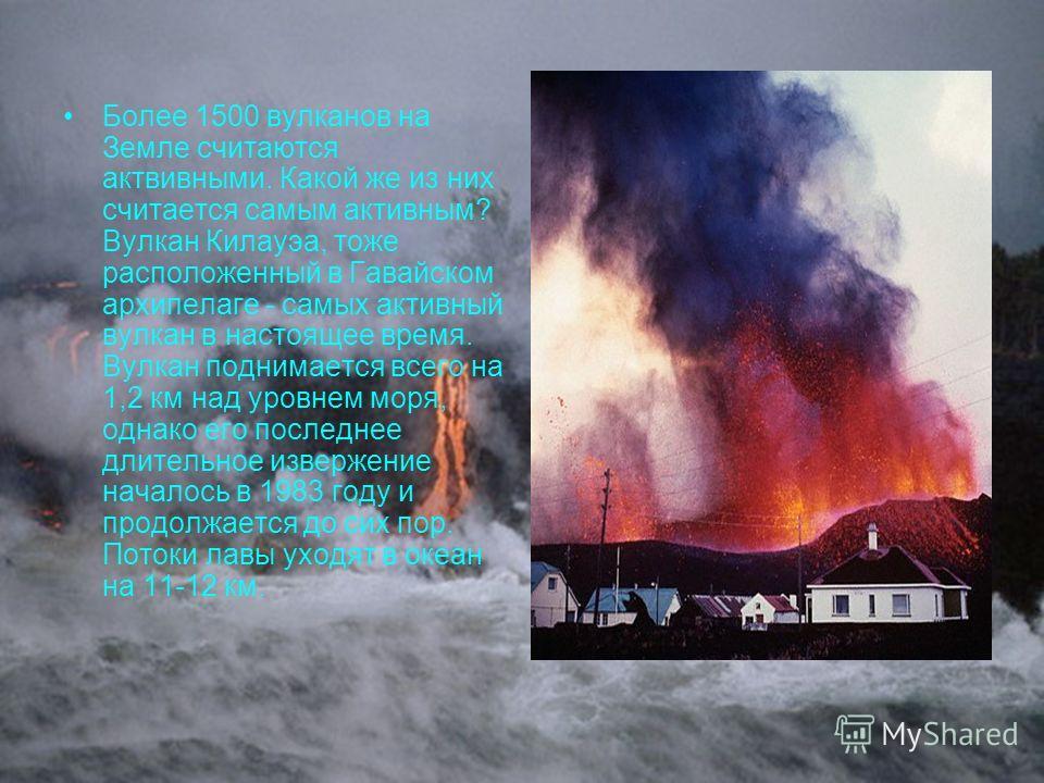 Более 1500 вулканов на Земле считаются актвивными. Какой же из них считается самым активным? Вулкан Килауэа, тоже расположенный в Гавайском архипелаге - самых активный вулкан в настоящее время. Вулкан поднимается всего на 1,2 км над уровнем моря, одн