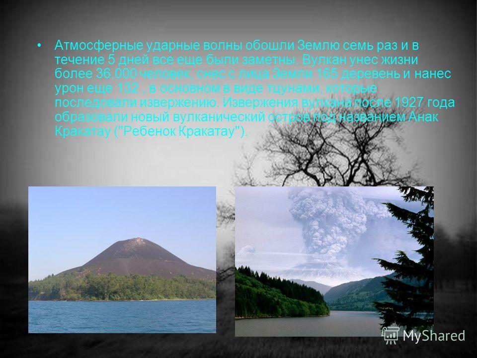 Атмосферные ударные волны обошли Землю семь раз и в течение 5 дней все еще были заметны. Вулкан унес жизни более 36,000 человек, снес с лица Земли 165 деревень и нанес урон еще 132, в основном в виде тцунами, которые последовали извержению. Извержени