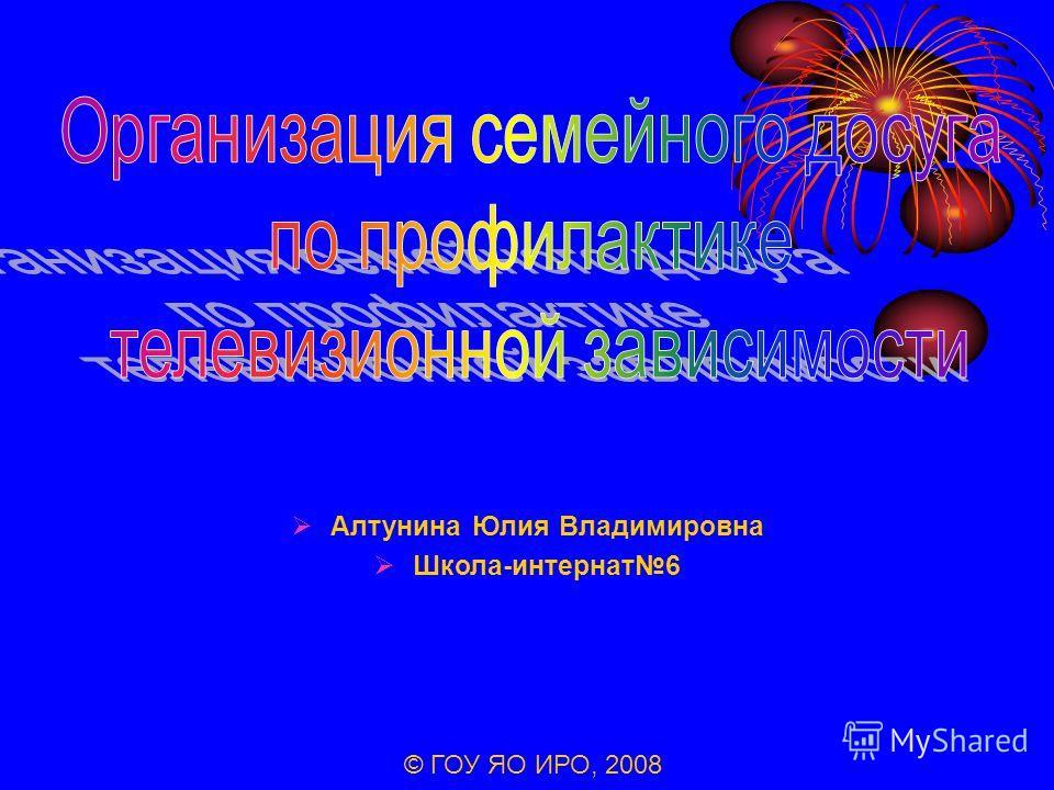 Алтунина Юлия Владимировна Школа-интернат6 © ГОУ ЯО ИРО, 2008