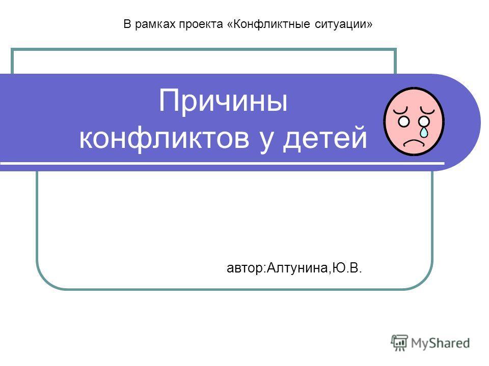 Причины конфликтов у детей автор:Алтунина,Ю.В. В рамках проекта «Конфликтные ситуации»