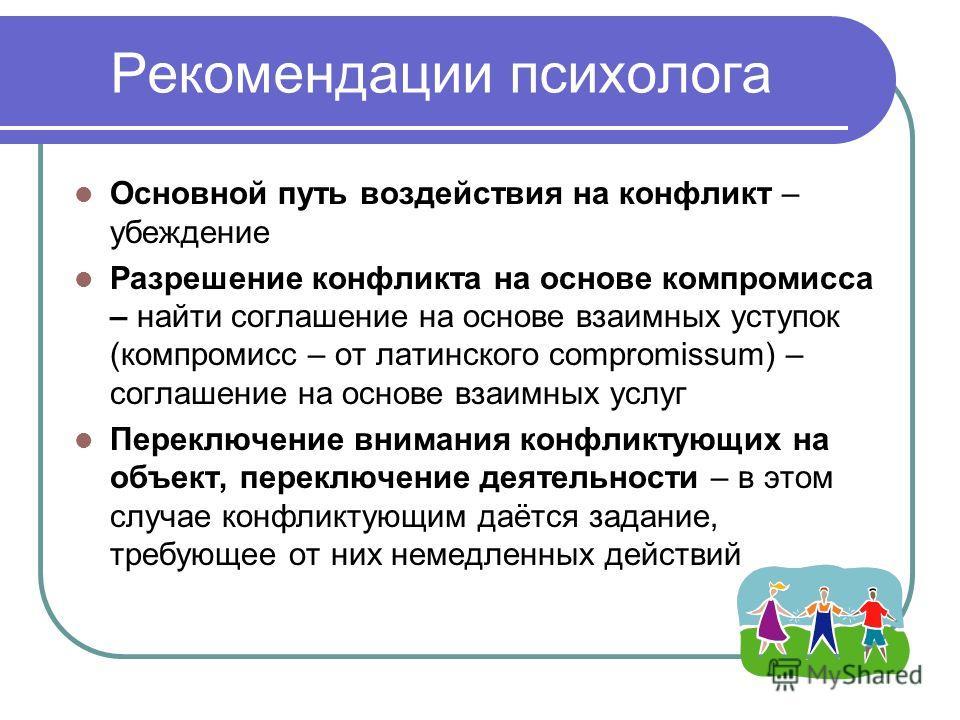 Рекомендации психолога Основной путь воздействия на конфликт – убеждение Разрешение конфликта на основе компромисса – найти соглашение на основе взаимных уступок (компромисс – от латинского compromissum) – соглашение на основе взаимных услуг Переключ