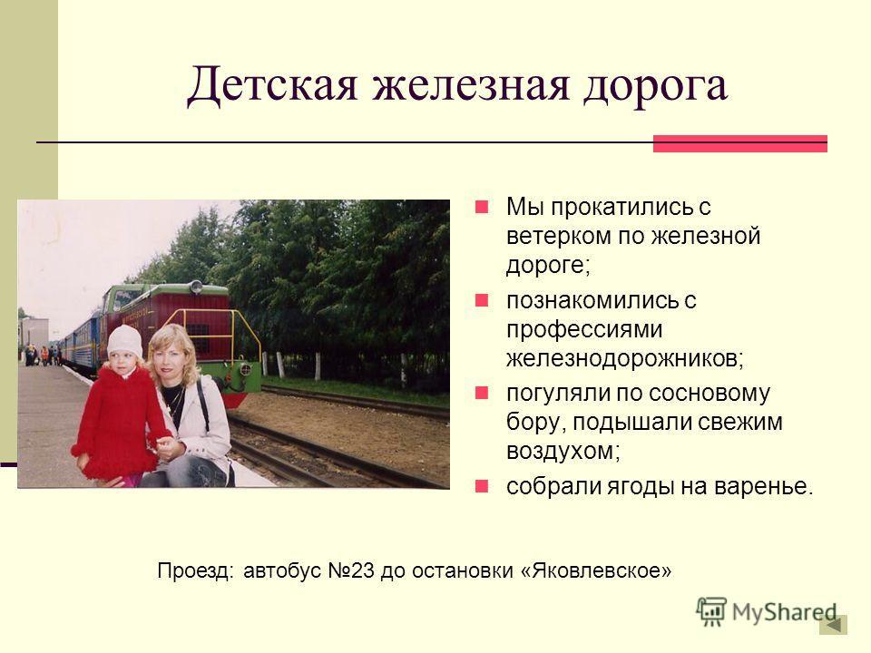 Детская железная дорога Мы прокатились с ветерком по железной дороге; познакомились с профессиями железнодорожников; погуляли по сосновому бору, подышали свежим воздухом; собрали ягоды на варенье. Проезд: автобус 23 до остановки «Яковлевское»