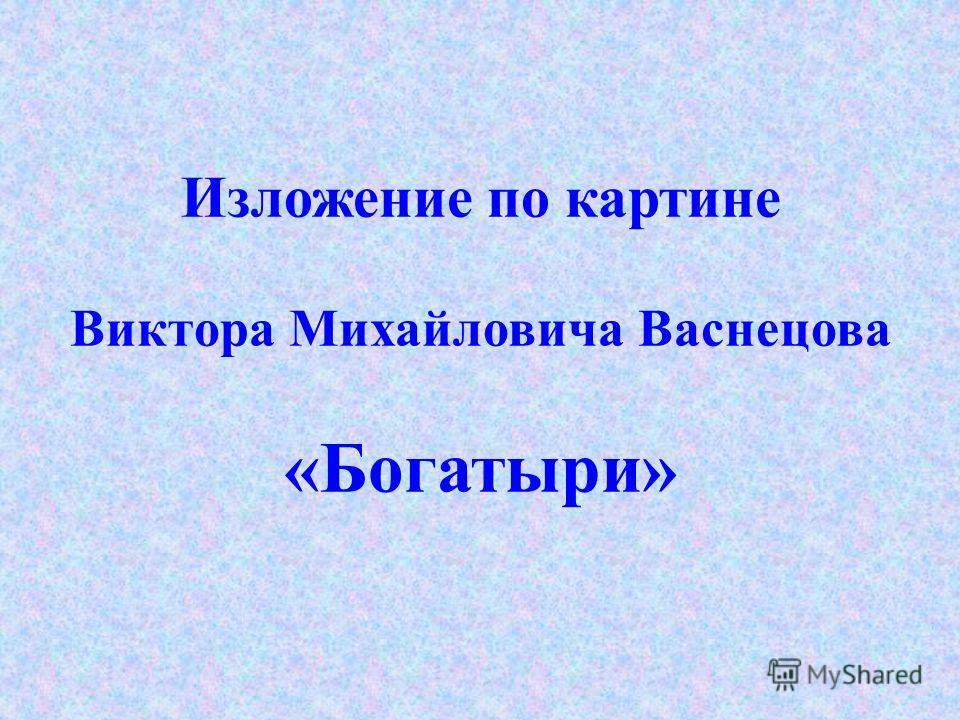 Изложение по картине Виктора Михайловича Васнецова «Богатыри»