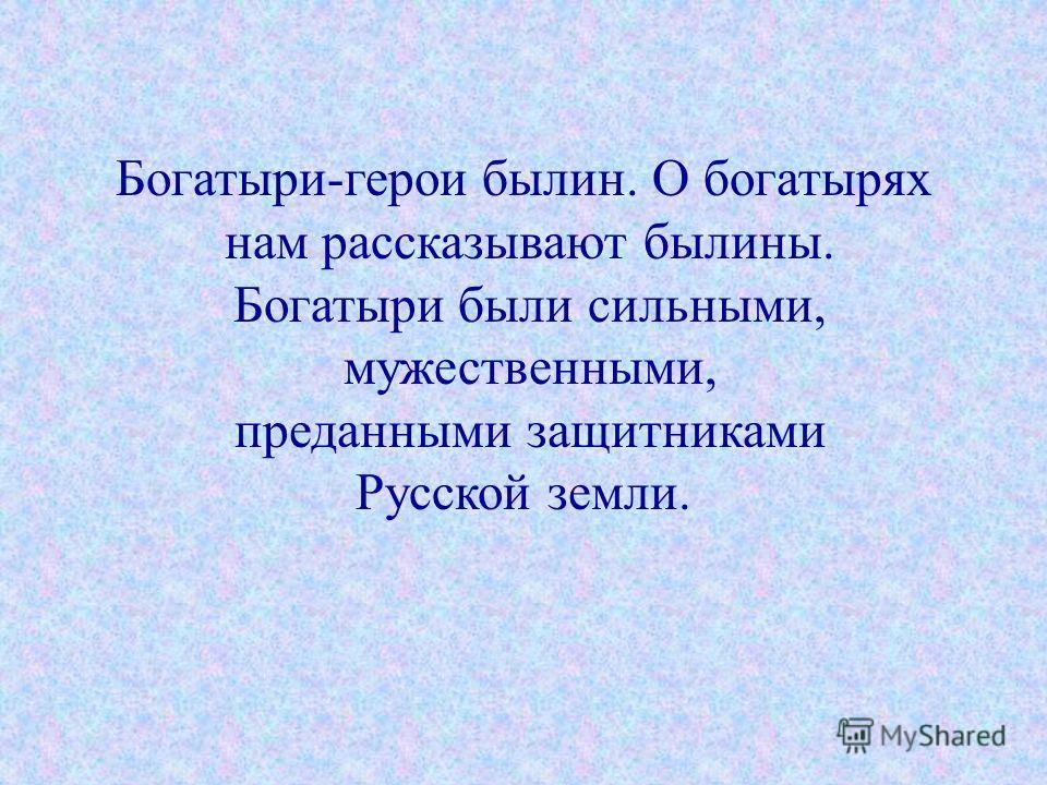 Богатыри-герои былин. О богатырях нам рассказывают былины. Богатыри были сильными, мужественными, преданными защитниками Русской земли.
