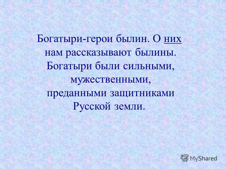 Богатыри-герои былин. О них нам рассказывают былины. Богатыри были сильными, мужественными, преданными защитниками Русской земли.