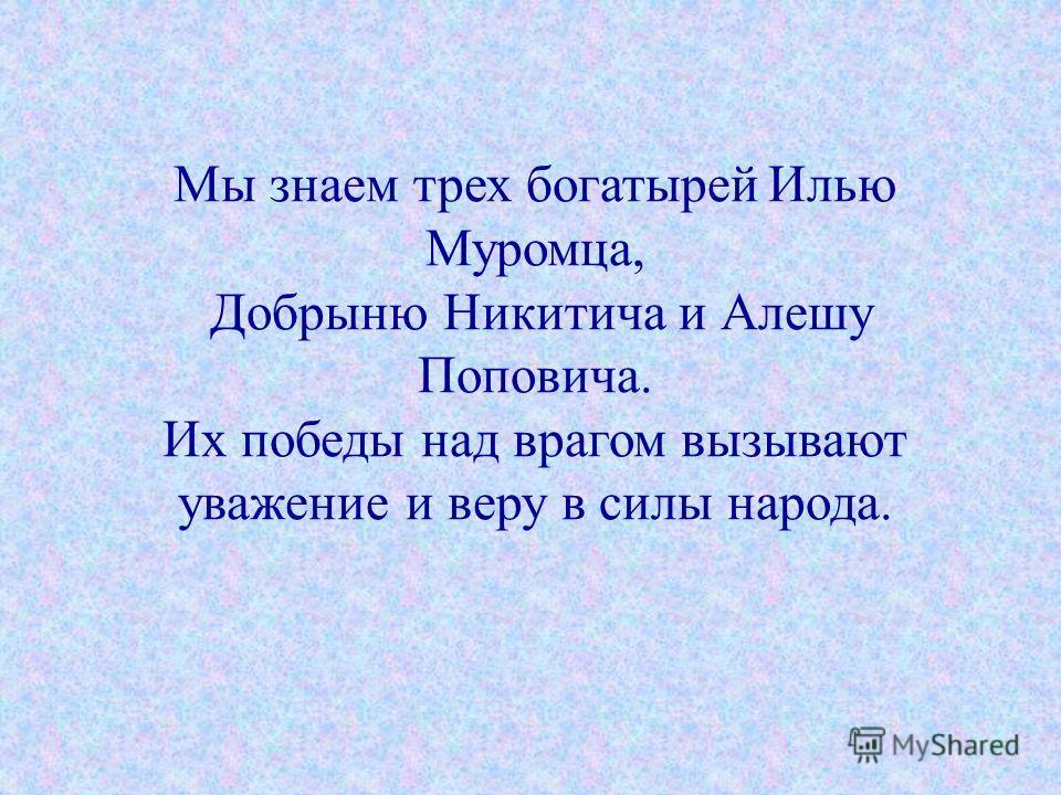 Мы знаем трех богатырей Илью Муромца, Добрыню Никитича и Алешу Поповича. Их победы над врагом вызывают уважение и веру в силы народа.