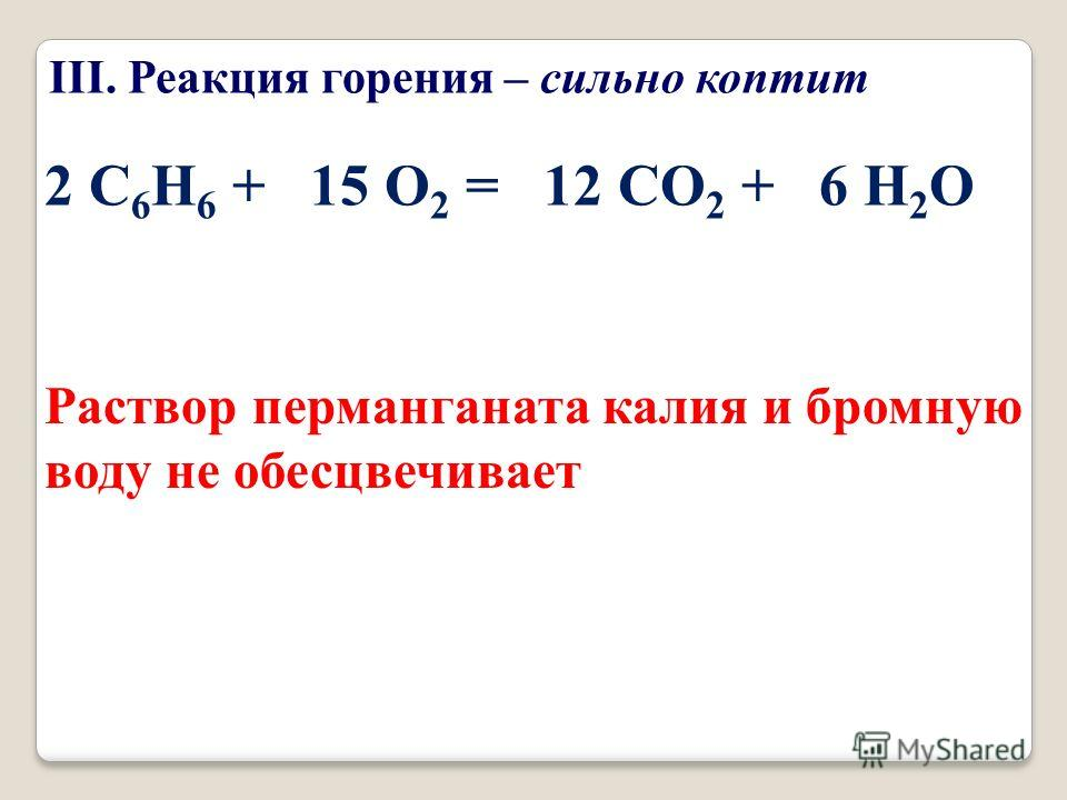 III. Реакция горения – сильно коптит 2 С 6 Н 6 + 15 О 2 = 12 СО 2 + 6 Н 2 О Раствор перманганата калия и бромную воду не обесцвечивает