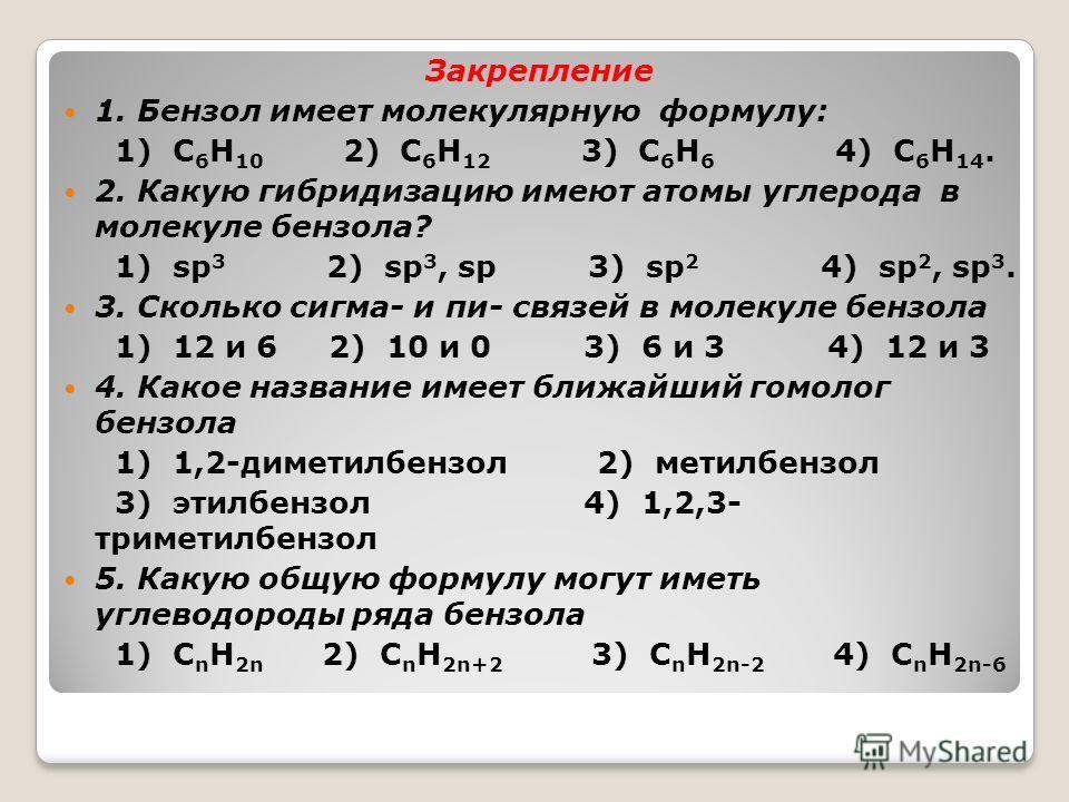 Закрепление 1. Бензол имеет молекулярную формулу: 1) С 6 Н 10 2) С 6 Н 12 3) С 6 Н 6 4) С 6 Н 14. 2. Какую гибридизацию имеют атомы углерода в молекуле бензола? 1) sp 3 2) sp 3, sp 3) sp 2 4) sp 2, sp 3. 3. Сколько сигма- и пи- связей в молекуле бенз