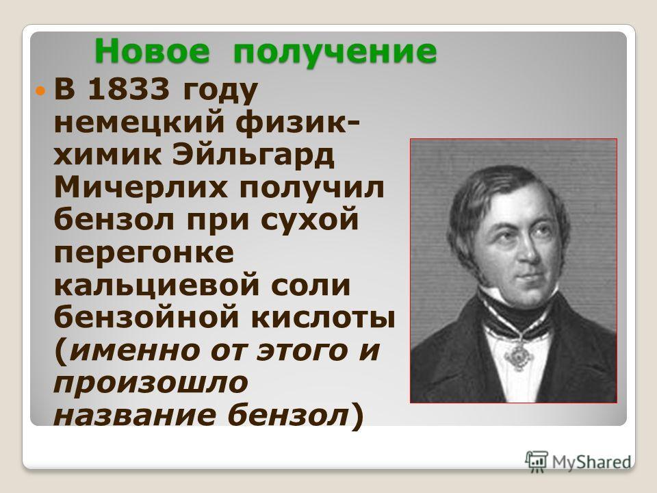 Новое получение В 1833 году немецкий физик- химик Эйльгард Мичерлих получил бензол при сухой перегонке кальциевой соли бензойной кислоты (именно от этого и произошло название бензол)