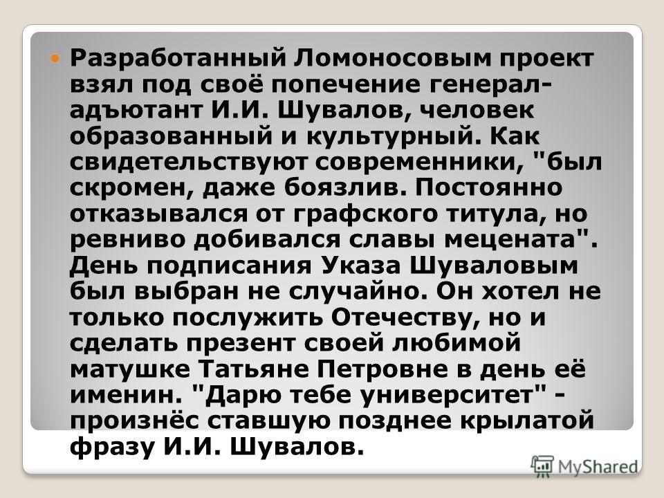 Разработанный Ломоносовым проект взял под своё попечение генерал- адъютант И.И. Шувалов, человек образованный и культурный. Как свидетельствуют современники,