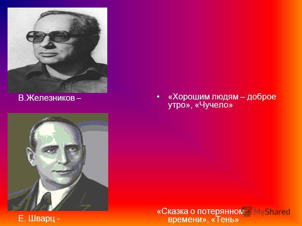 В.Железников – Е. Шварц - «Хорошим людям – доброе утро», «Чучело» «Сказка о потерянном времени», «Тень»