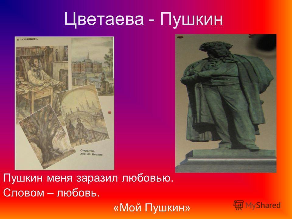 Цветаева - Пушкин Пушкин меня заразил любовью. Словом – любовь. «Мой Пушкин»