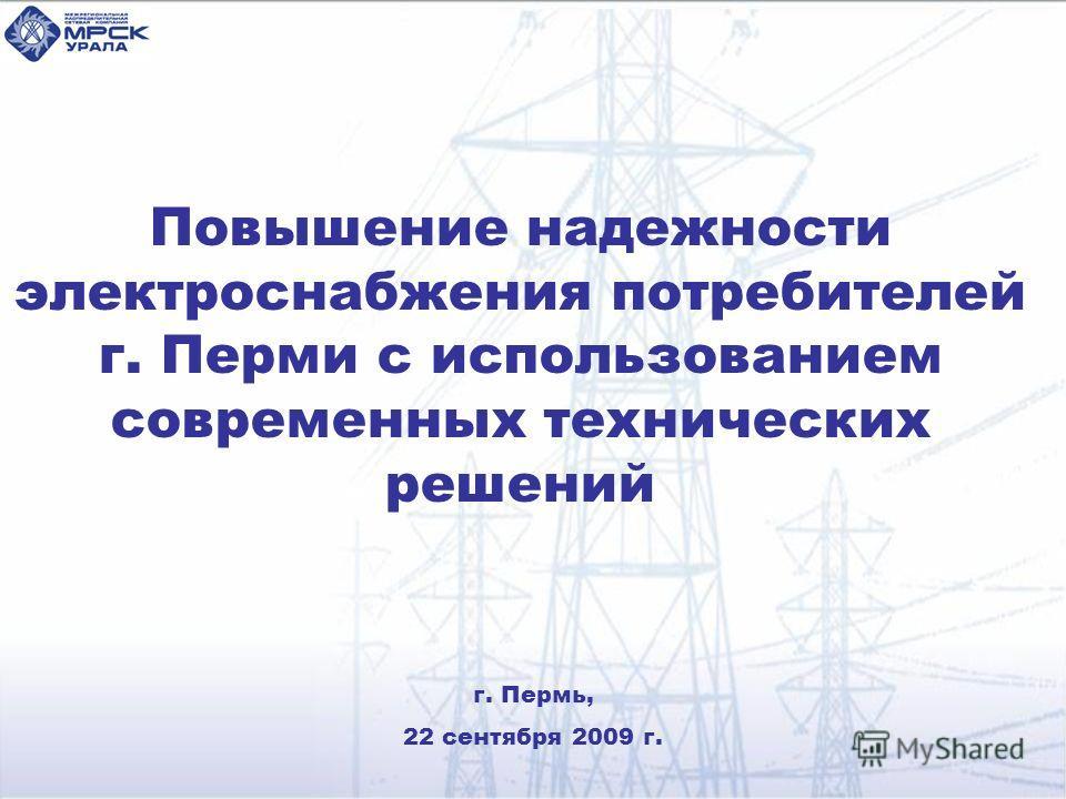 Повышение надежности электроснабжения потребителей г. Перми с использованием современных технических решений г. Пермь, 22 сентября 2009 г.