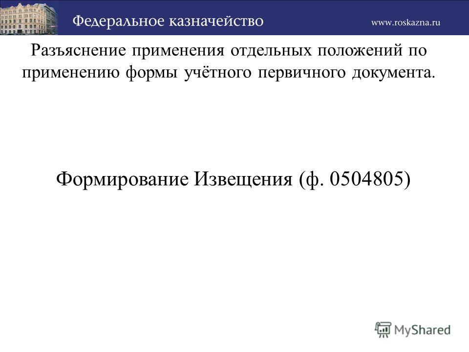 Разъяснение применения отдельных положений по применению формы учётного первичного документа. Формирование Извещения (ф. 0504805)